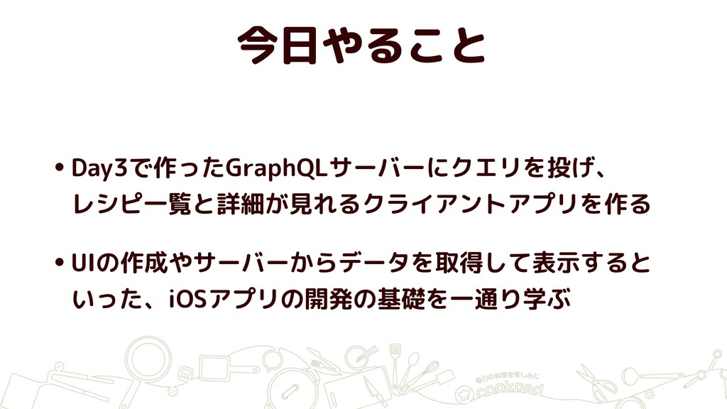今日やること •Day3で作ったGraphQLサーバーにクエリを投げ、 レシピ一覧と詳細が見れ...