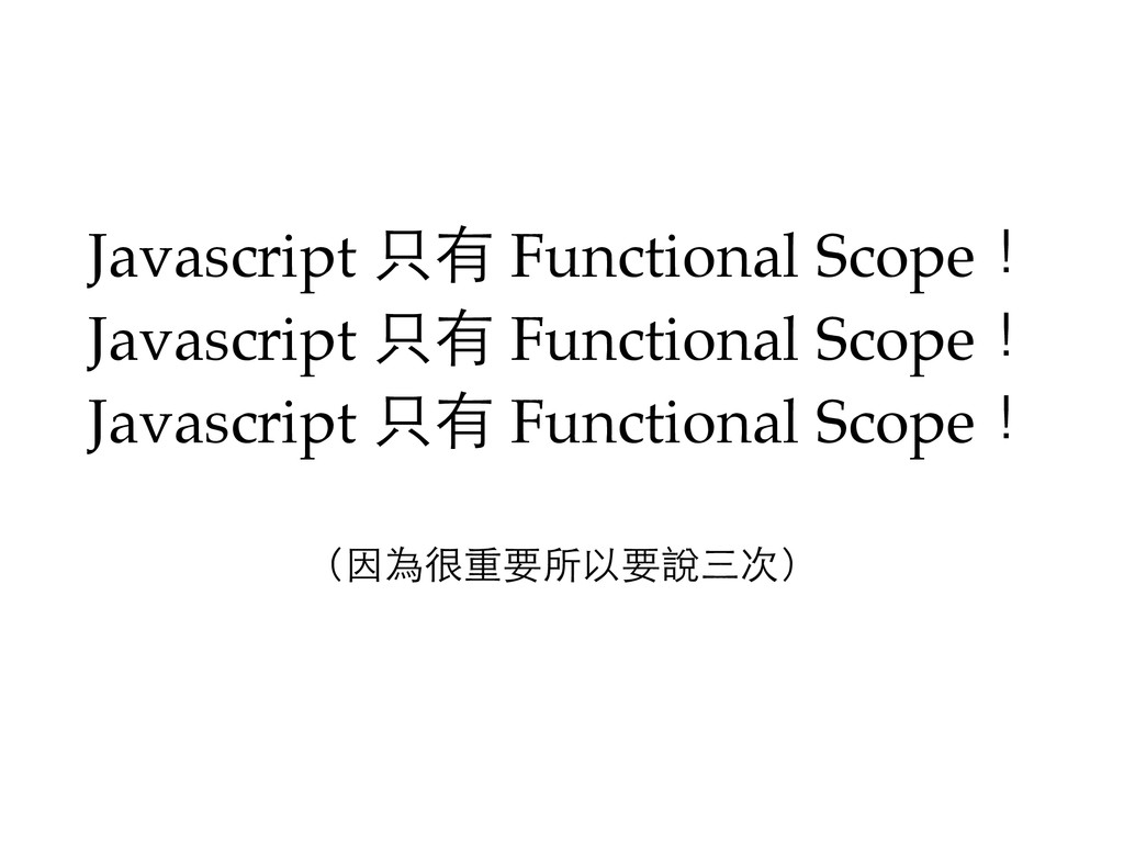 (因為很重要所以要說三次) Javascript 只有 Functional Scope! ...