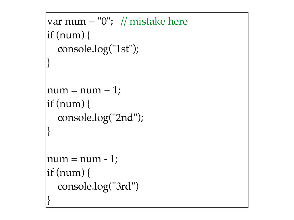 "var num = ""0""; // mistake here if (num) { con..."