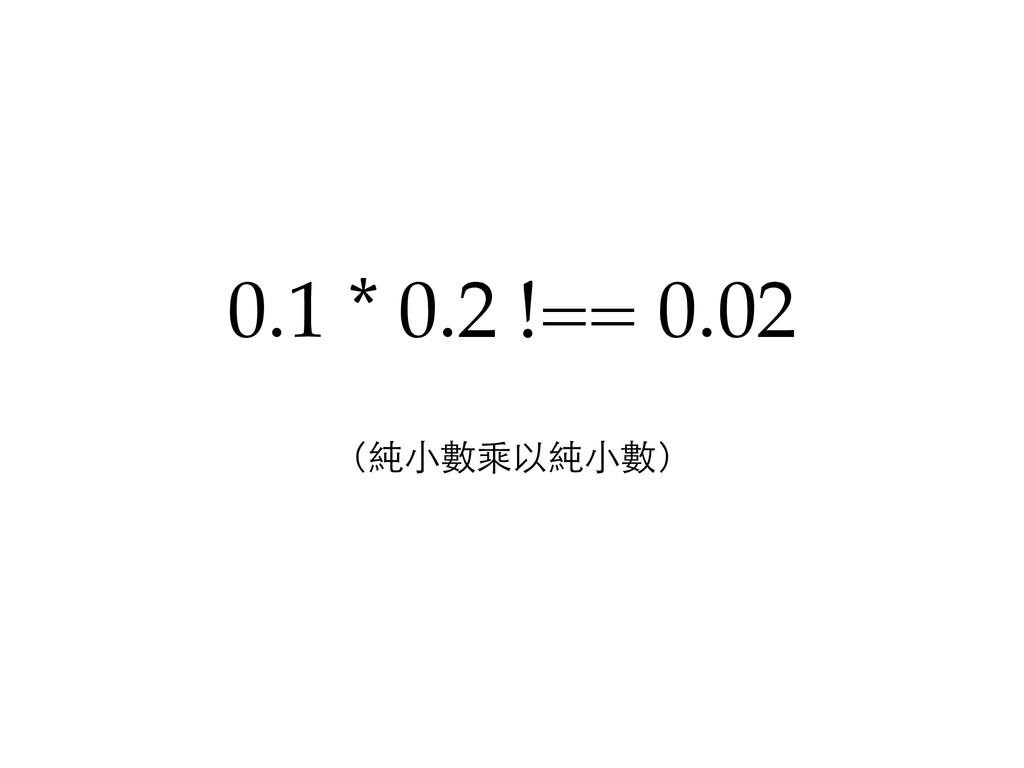 0.1 * 0.2 !== 0.02 (純小數乘以純小數)