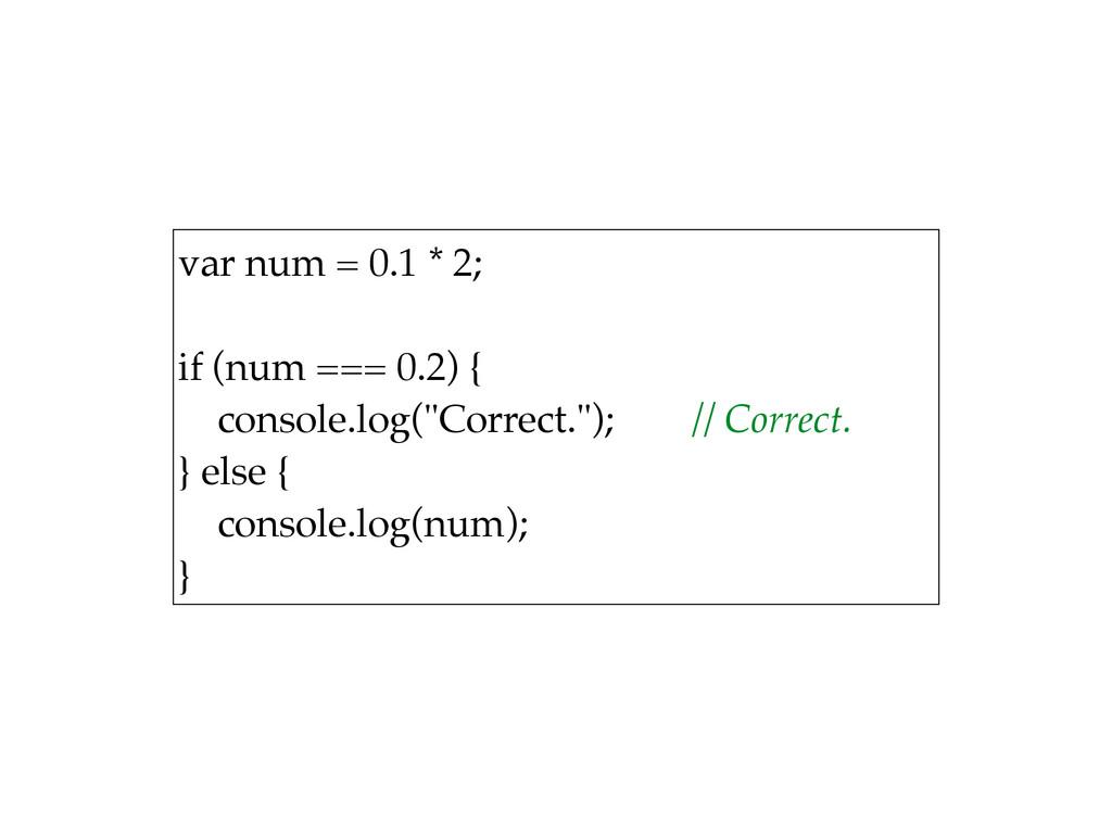 var num = 0.1 * 2;  if (num === 0.2) { conso...