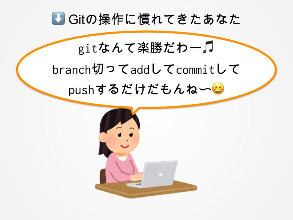 ⬇ Gitの操作に慣れてきたあなた gitなんて楽勝だわー branch切ってaddしてcom...