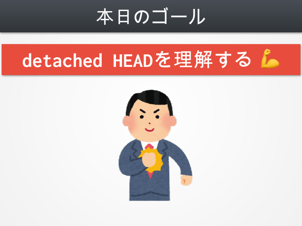 本日のゴール Detached HEADを恐れない detached HEADを理解する