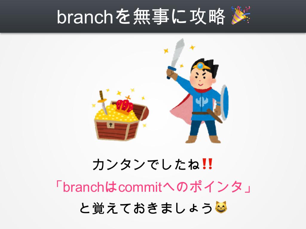 branchを無事に攻略  カンタンでしたね‼ 「branchはcommitへのポインタ」 と...