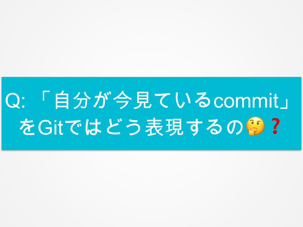 Q: 「自分が今見ているcommit」 をGitではどう表現するの❓