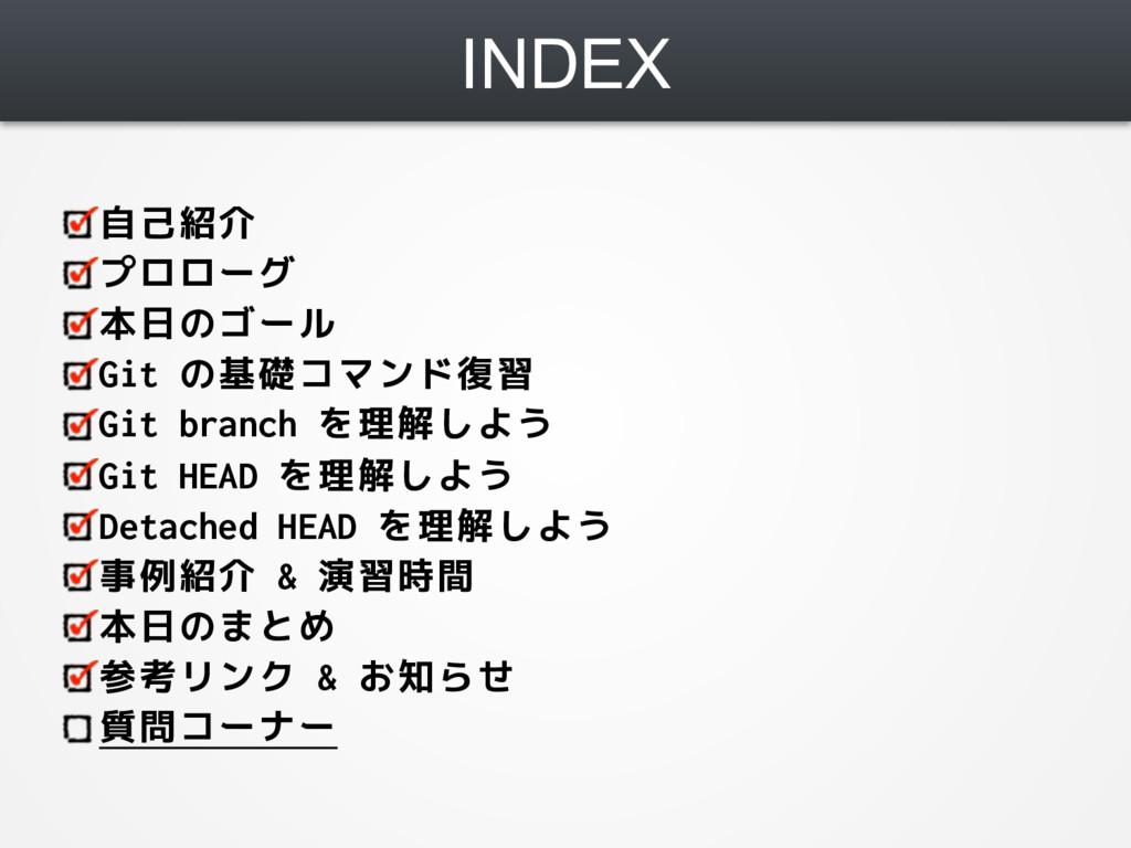 INDEX 自己紹介 プロローグ 本日のゴール Git の基礎コマンド復習 Git branc...