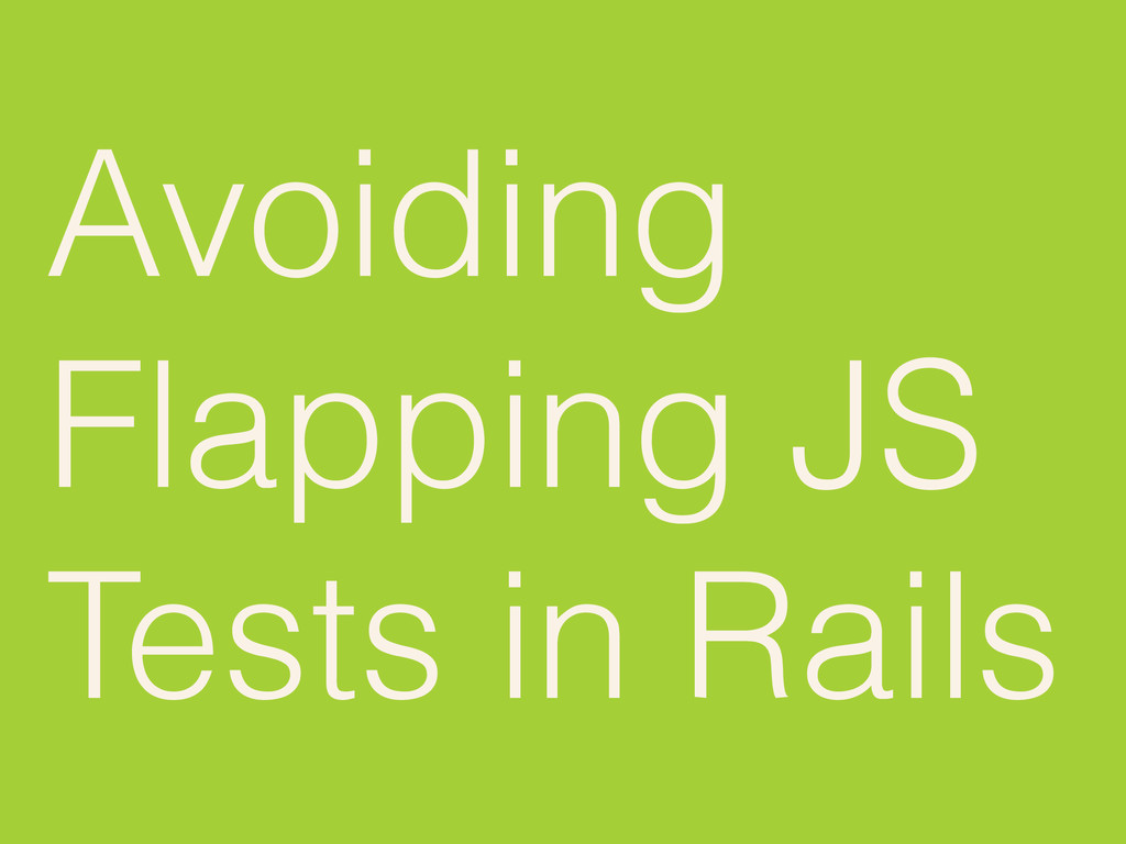 Avoiding Flapping JS Tests in Rails