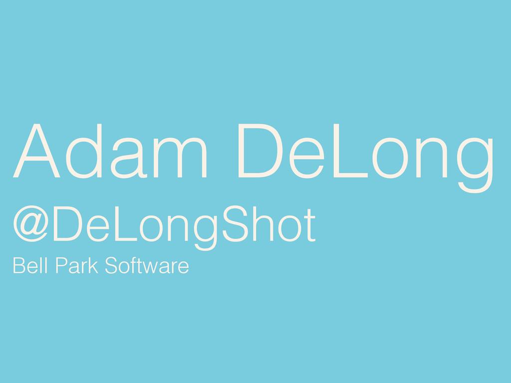 Adam DeLong @DeLongShot Bell Park Software