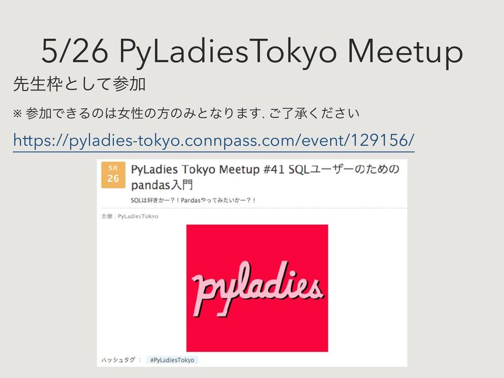 5/26 PyLadiesTokyo Meetup ઌੜͱͯ͠Ճ ※ ՃͰ͖Δͷঁੑ...