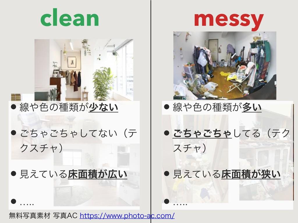 clean messy •ઢ৭ͷछྨ͕গͳ͍ •ͪ͝Όͪ͝Όͯ͠ͳ͍ʢς Ϋενϟʣ •ݟ͑...