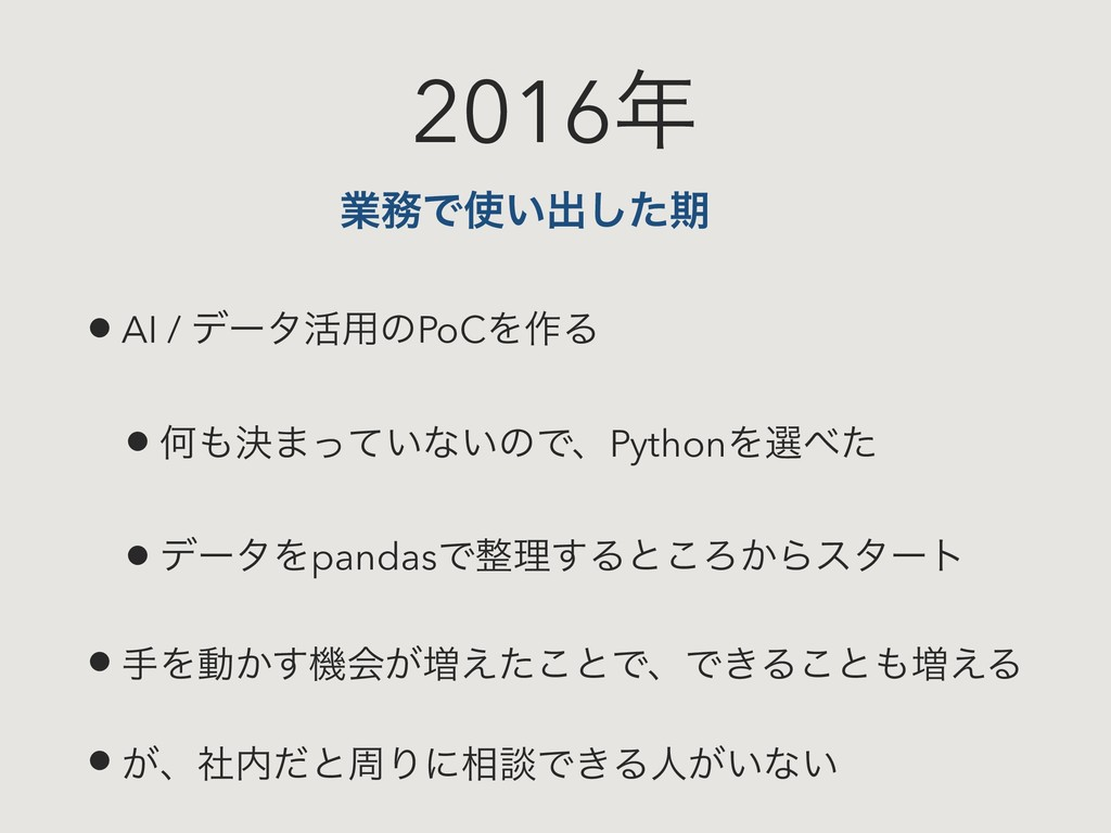 2016 • AI / σʔλ׆༻ͷPoCΛ࡞Δ • Կܾ·͍ͬͯͳ͍ͷͰɺPythonΛ...