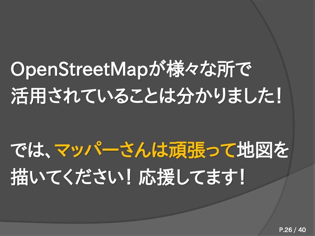 OpenStreetMapが様々な所で 活用されていることは分かりました! では、マッパーさん...