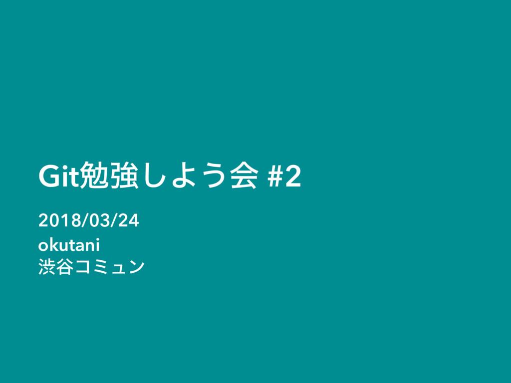 Gitษڧ͠Α͏ձ #2 2018/03/24 okutani ौ୩ίϛϡϯ