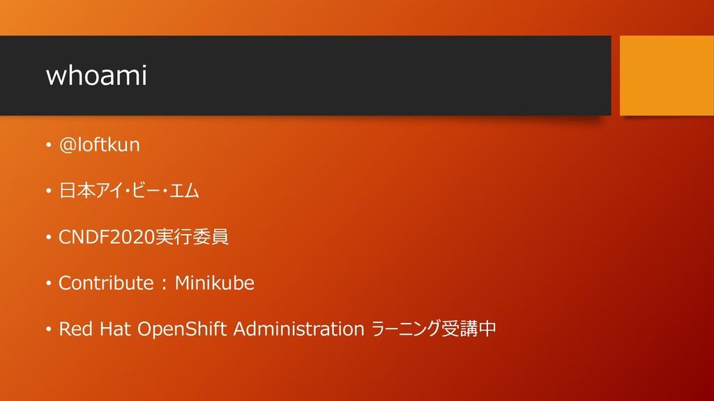 whoami • @loftkun • 日本アイ・ビー・エム • CNDF2020実行委員 •...
