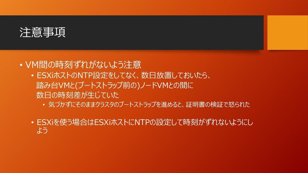 注意事項 • VM間の時刻ずれがないよう注意 • ESXiホストのNTP設定をしてなく、数日放...