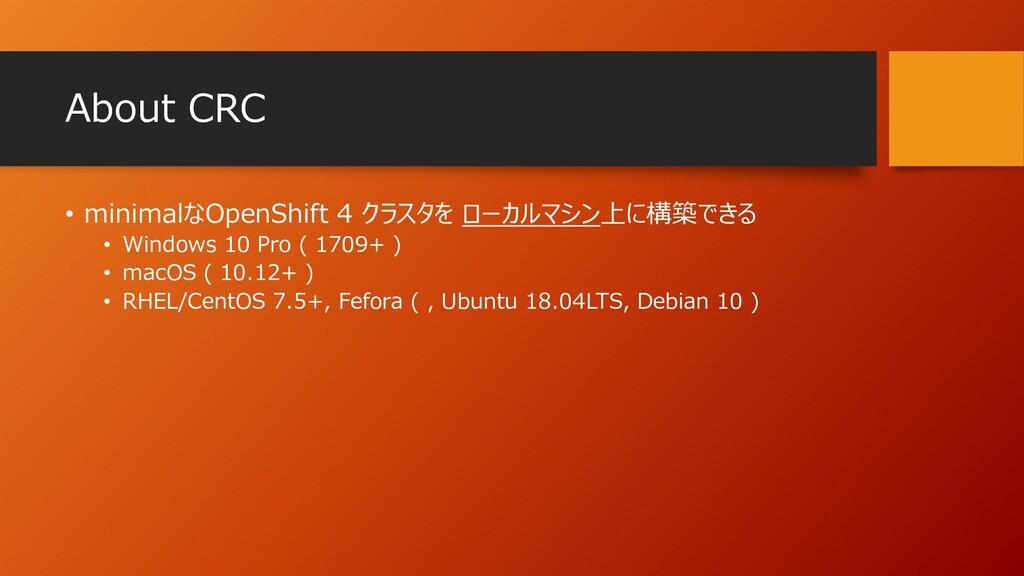 About CRC • minimalなOpenShift 4 クラスタを ローカルマシン上に...
