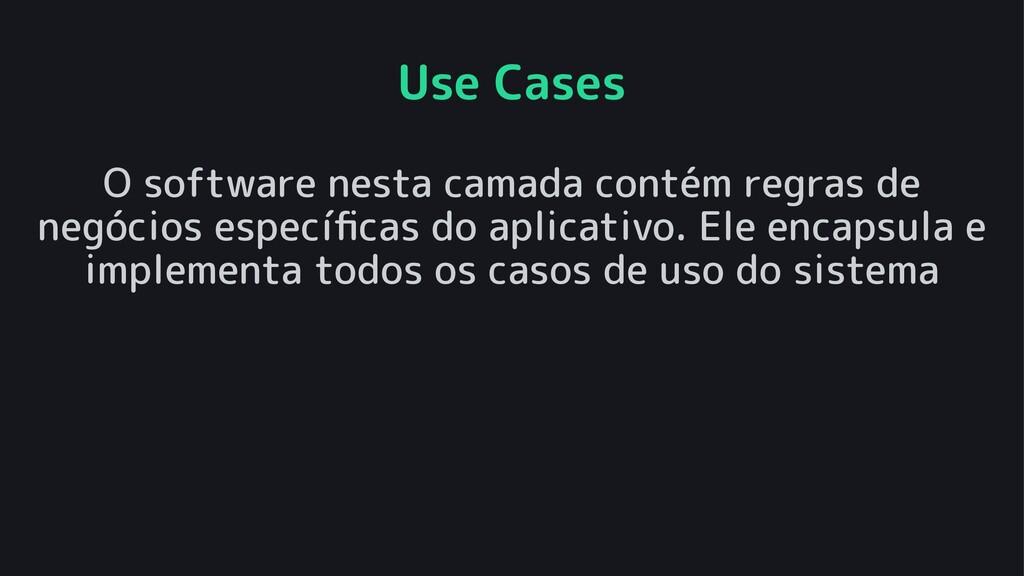 Use Cases O software nesta camada contém regras...