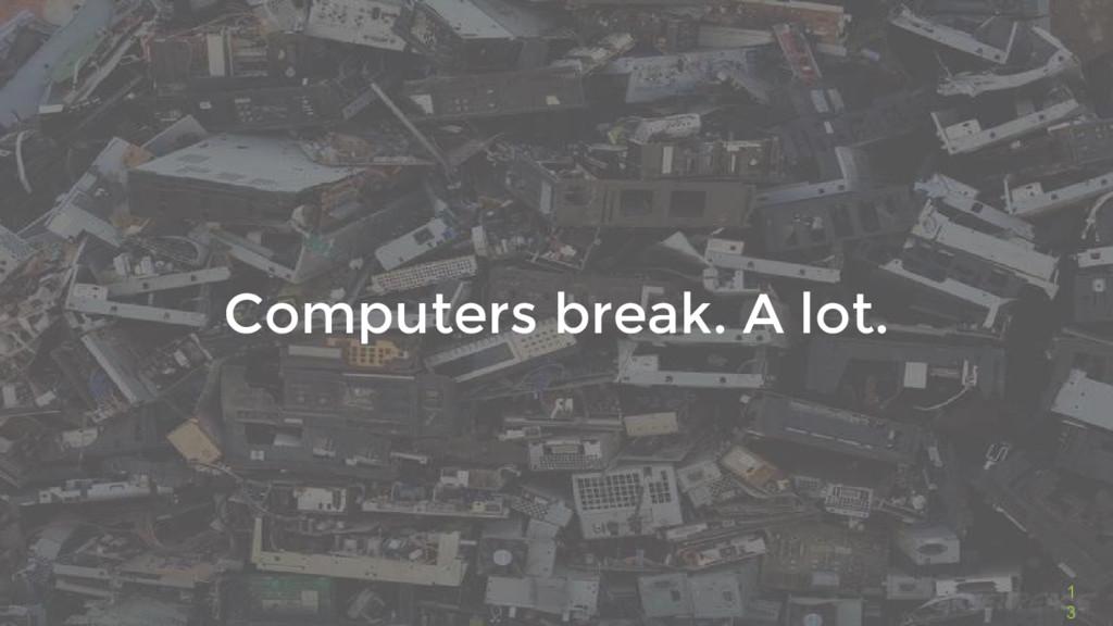 1 3 Computers break. A lot.