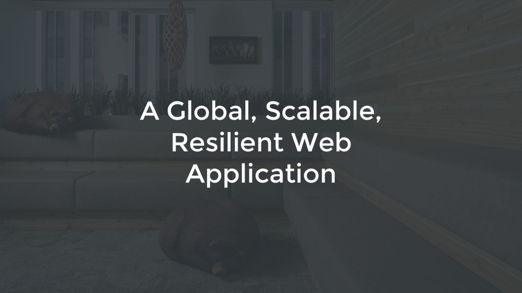 3 1 A Global, Scalable, Resilient Web Applicati...
