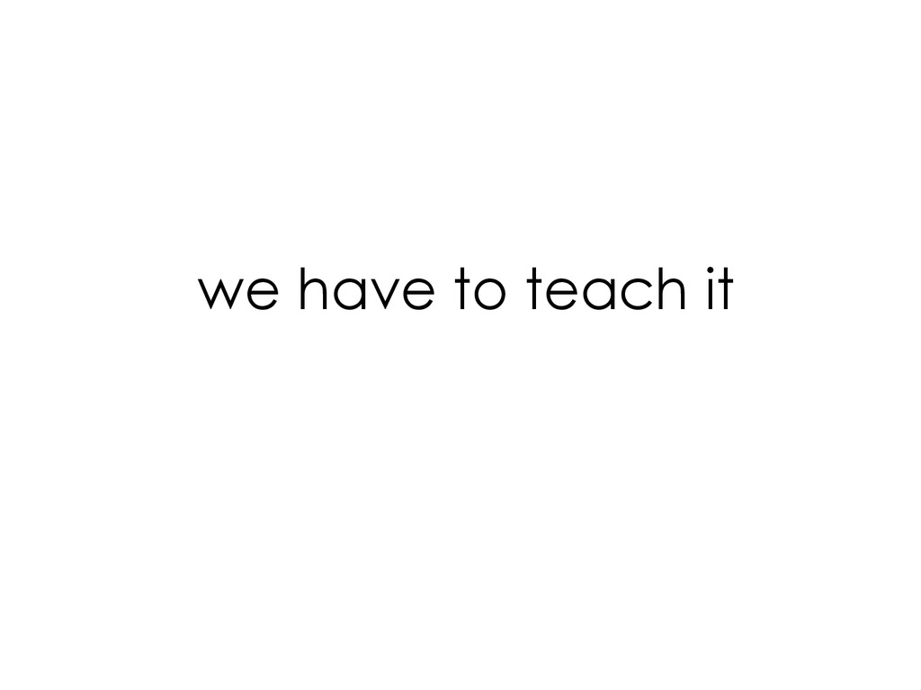 we have to teach it