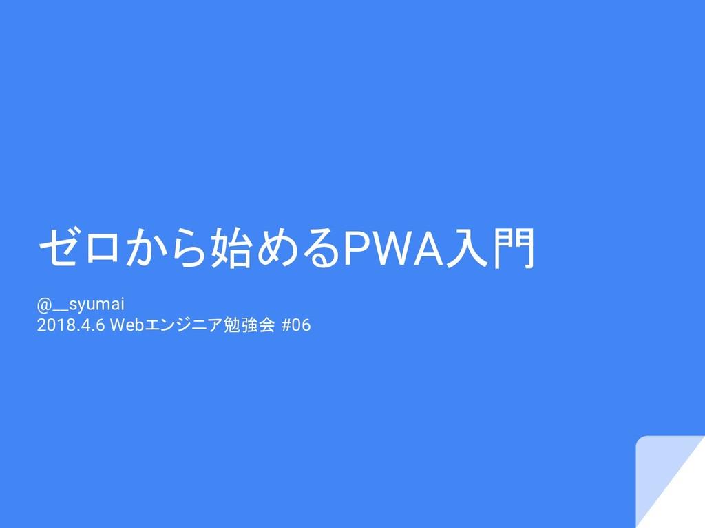 ゼロから始めるPWA入門 @__syumai 2018.4.6 Webエンジニア勉強会 #06