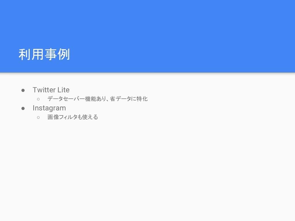 利用事例 ● Twitter Lite ○ データセーバー機能あり、省データに特化 ● Ins...