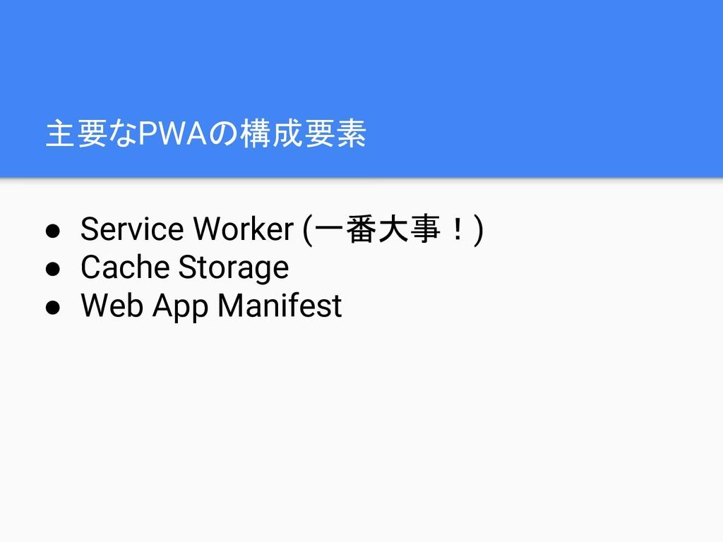 主要なPWAの構成要素 ● Service Worker (一番大事!) ● Cache St...