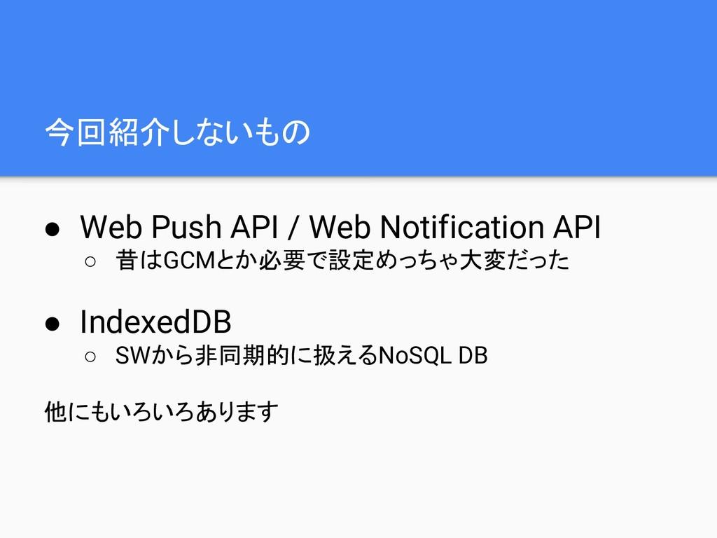 今回紹介しないもの ● Web Push API / Web Notification API...