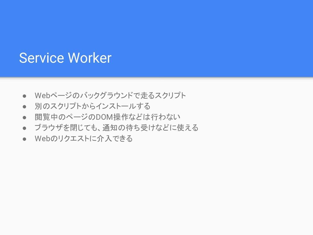 Service Worker ● Webページのバックグラウンドで走るスクリプト ● 別のスク...