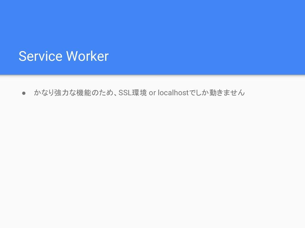 Service Worker ● かなり強力な機能のため、SSL環境 or localhost...