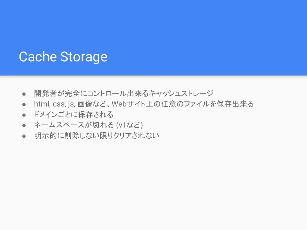 Cache Storage ● 開発者が完全にコントロール出来るキャッシュストレージ ● ht...