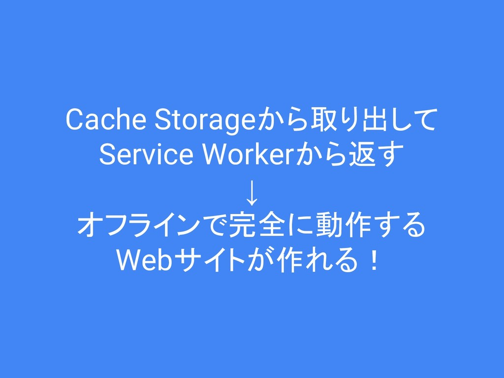 Cache Storageから取り出して Service Workerから返す ↓ オフライン...