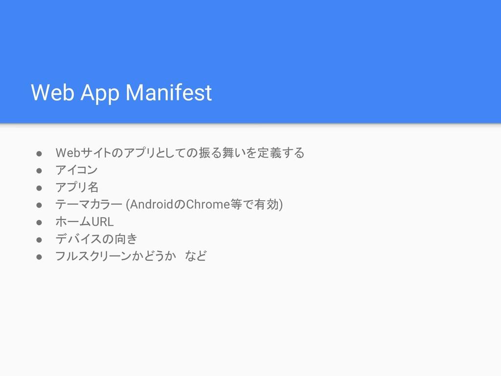 Web App Manifest ● Webサイトのアプリとしての振る舞いを定義する ● アイ...