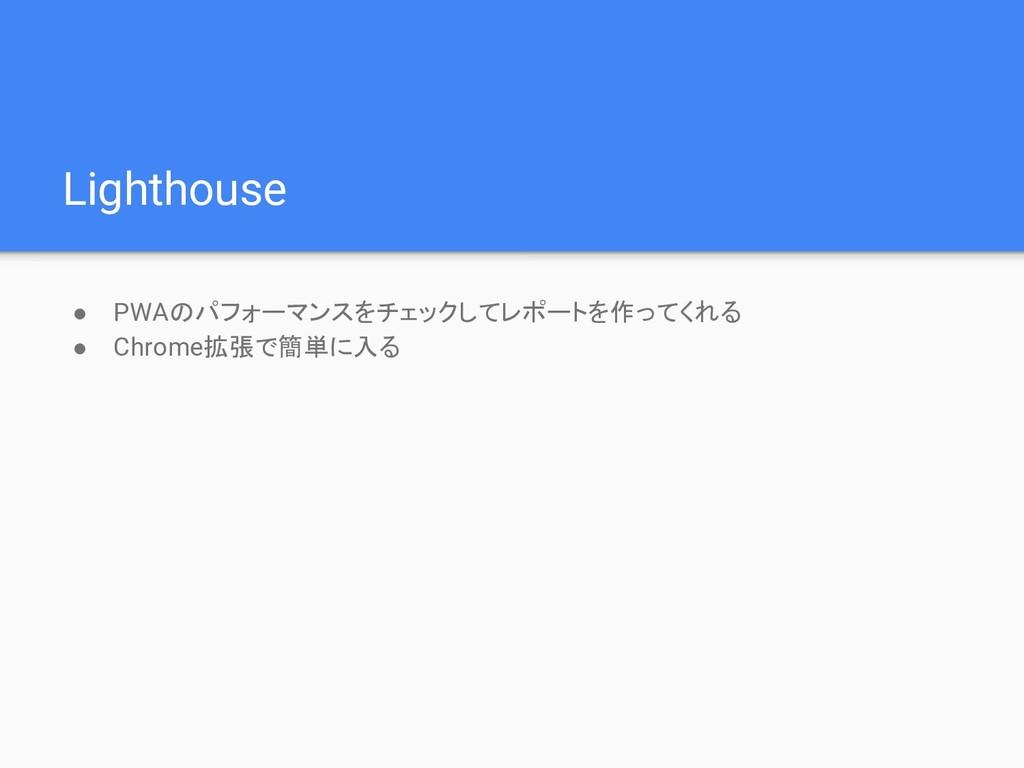 Lighthouse ● PWAのパフォーマンスをチェックしてレポートを作ってくれる ● Ch...