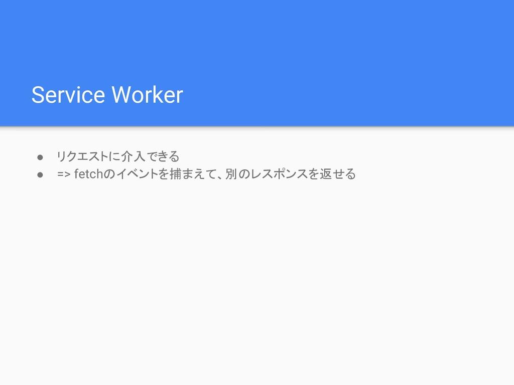 Service Worker ● リクエストに介入できる ● => fetchのイベントを捕ま...