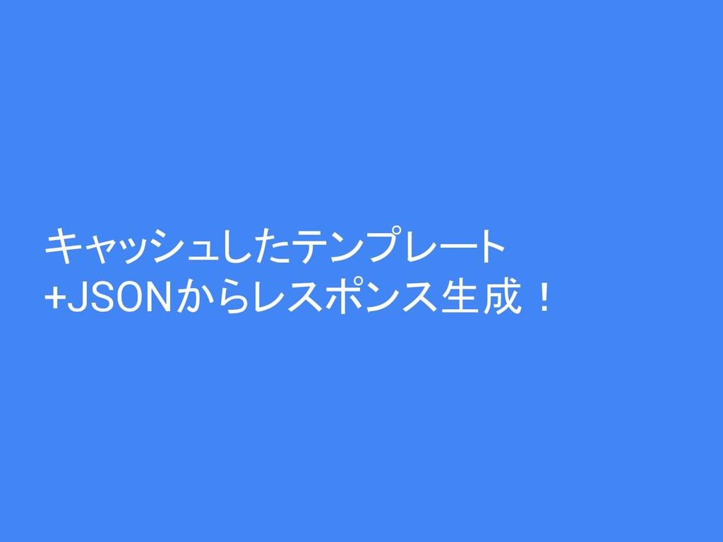 キャッシュしたテンプレート +JSONからレスポンス生成!
