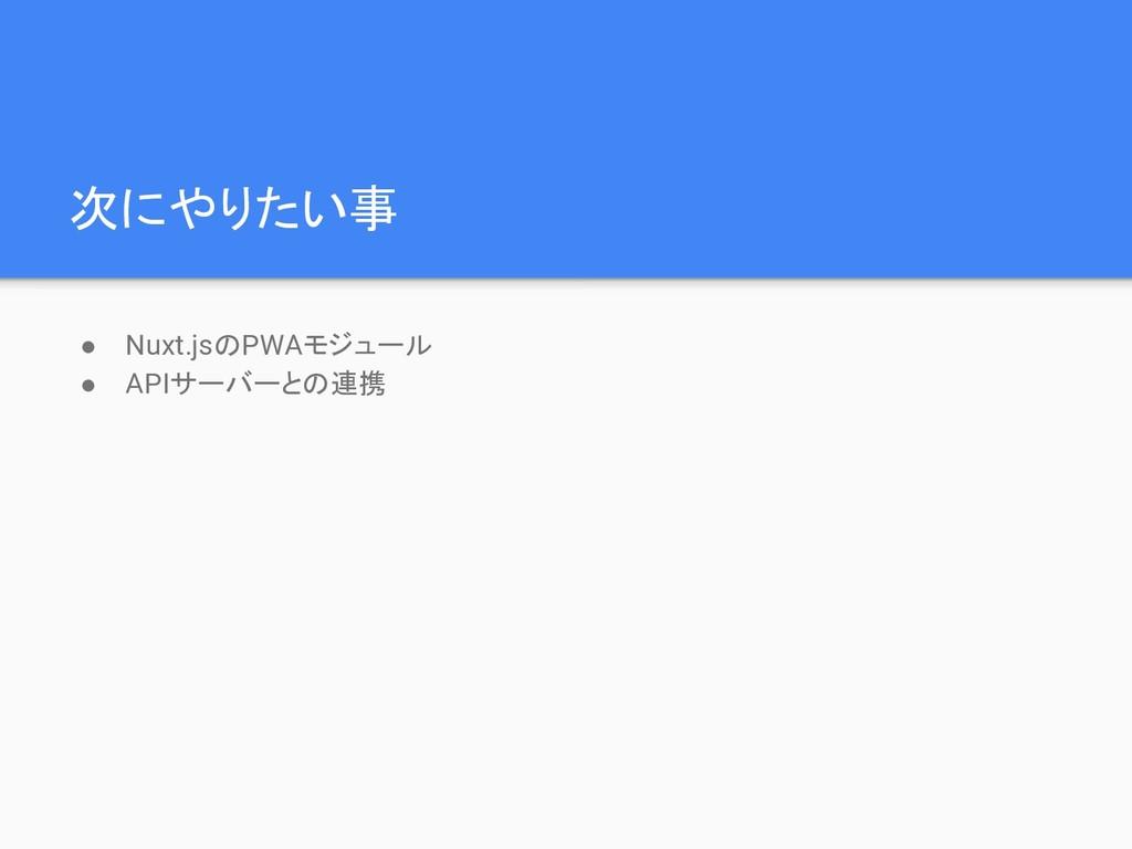 次にやりたい事 ● Nuxt.jsのPWAモジュール ● APIサーバーとの連携
