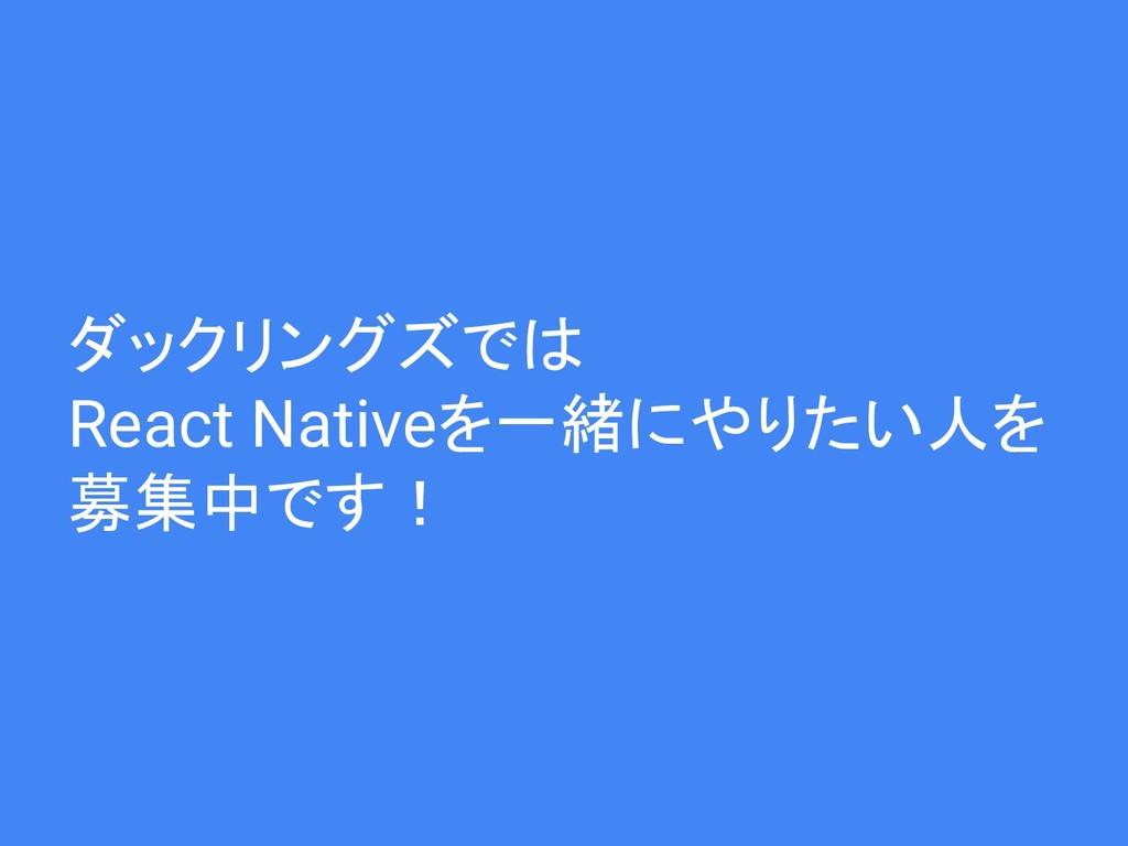 ダックリングズでは React Nativeを一緒にやりたい人を 募集中です!