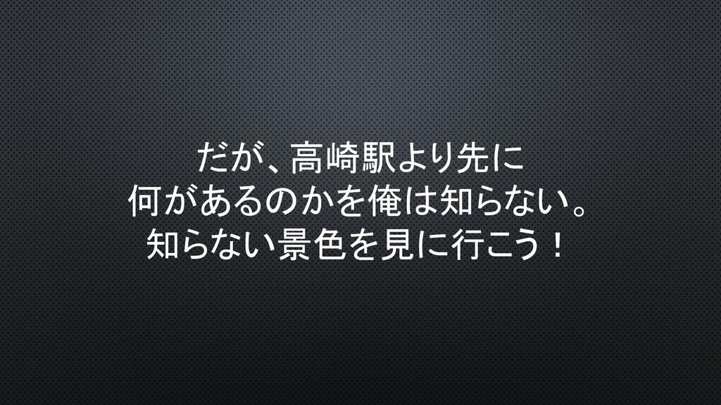 だが、高崎駅より先に 何があるのかを俺は知らない。 知らない景色を見に行こう!