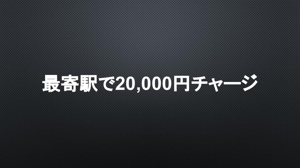 最寄駅で20,000円チャージ