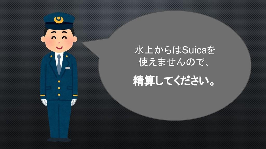 水上からはSuicaを 使えませんので、 精算してください。