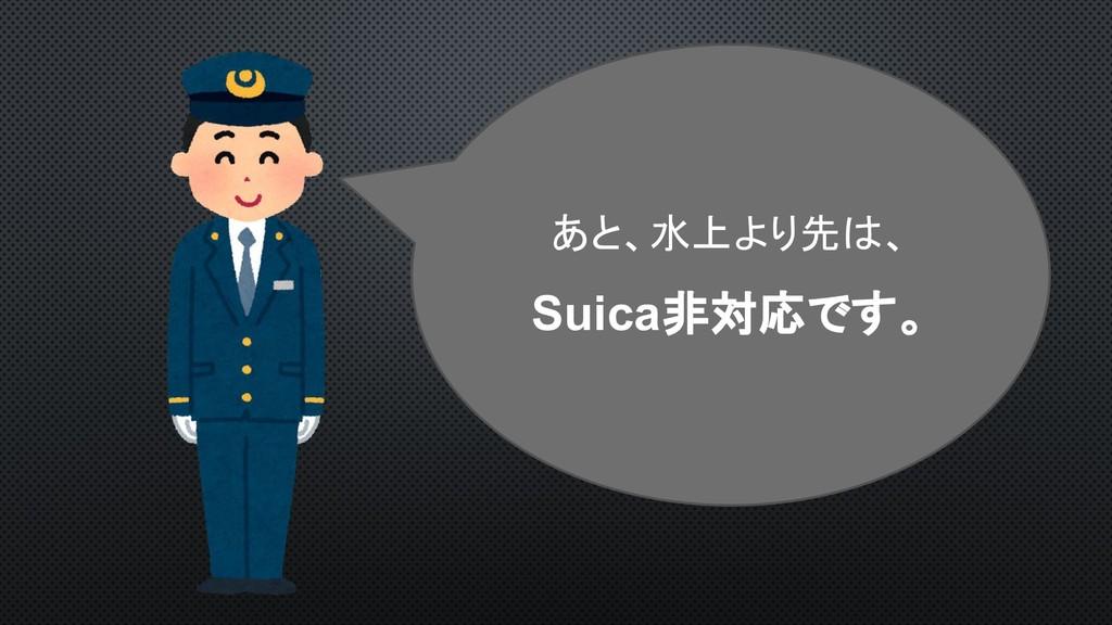 あと、水上より先は、 Suica非対応です。