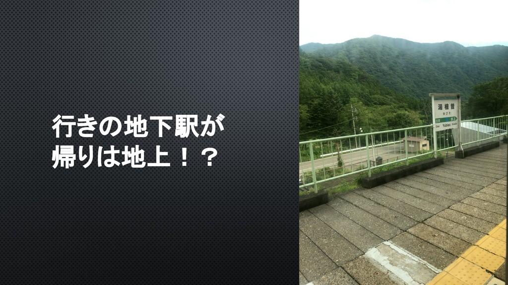 行きの地下駅が 帰りは地上!?
