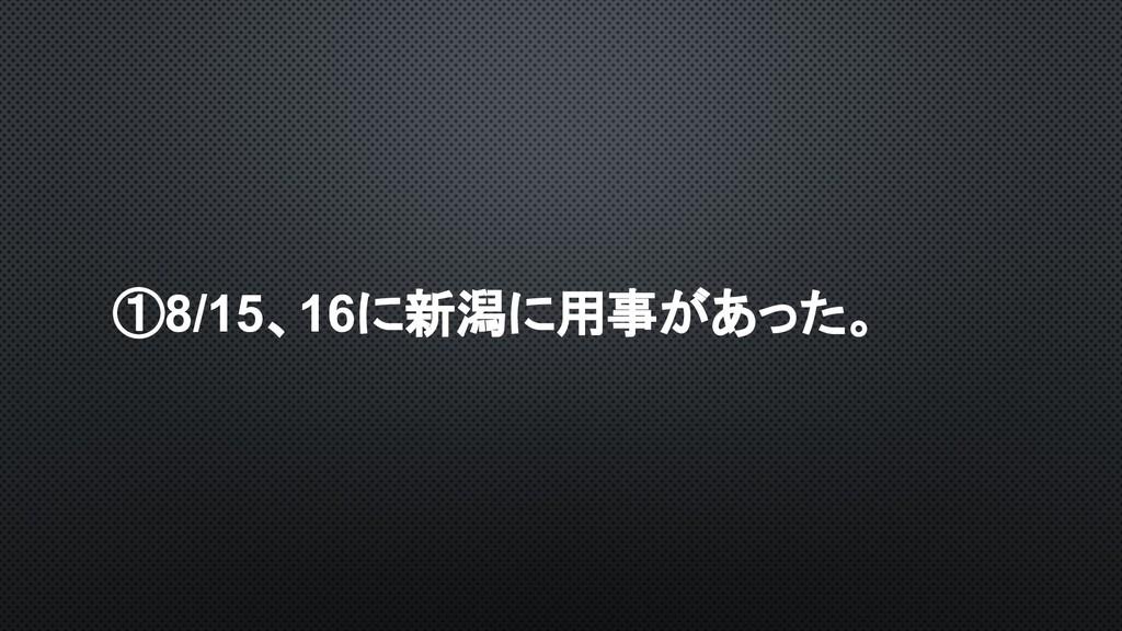 ①8/15、16に新潟に用事があった。