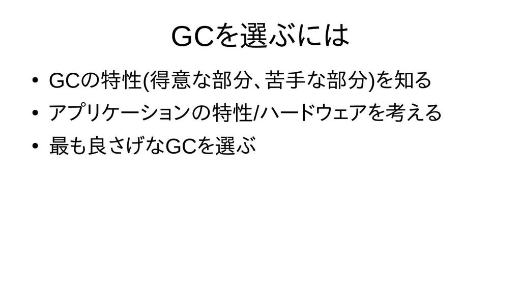 GCを止めること選び方ぶに向けては時間の都合で話 ● GCの選び方特性(得意な部分、苦手なな部...