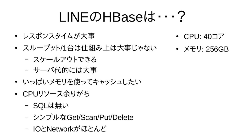LINEの選び方HBaseは時間の都合で話・・・? ● レスポンスタイムが大事 ● スループッ...