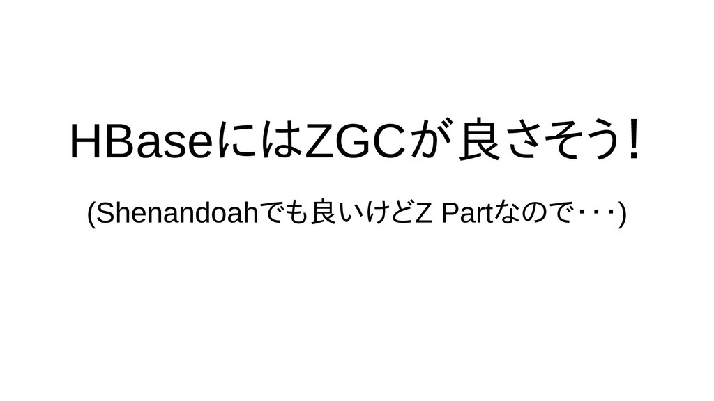HBaseに向けては時間の都合で話ZGCが良さげなさそう場合がある! (Shenandoahで...