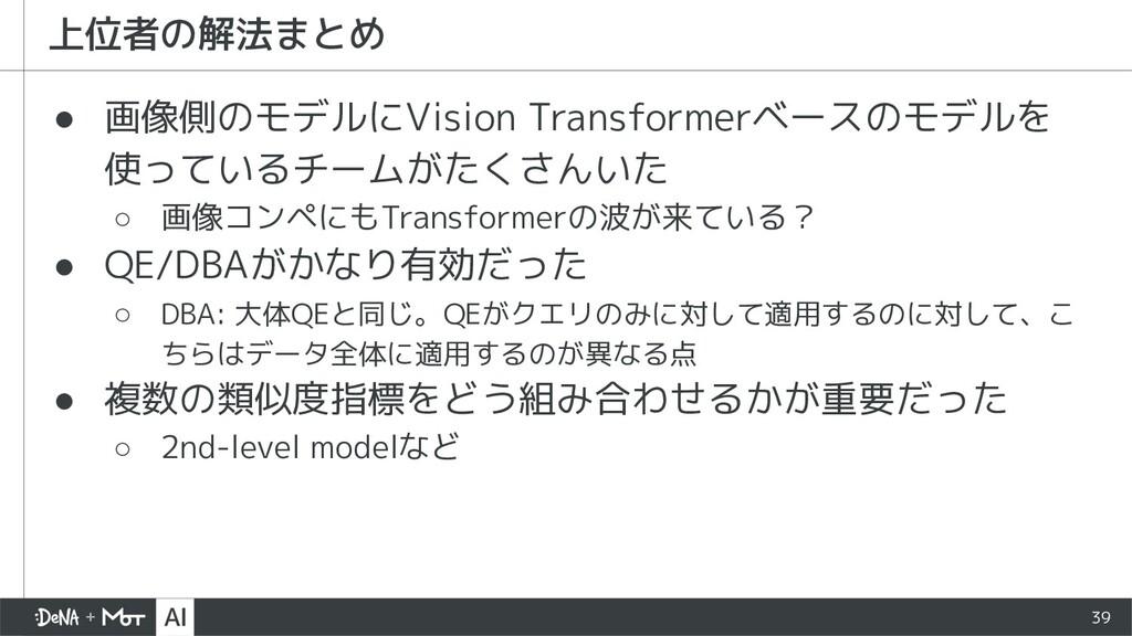 39 ● 画像側のモデルにVision Transformerベースのモデルを 使っているチー...