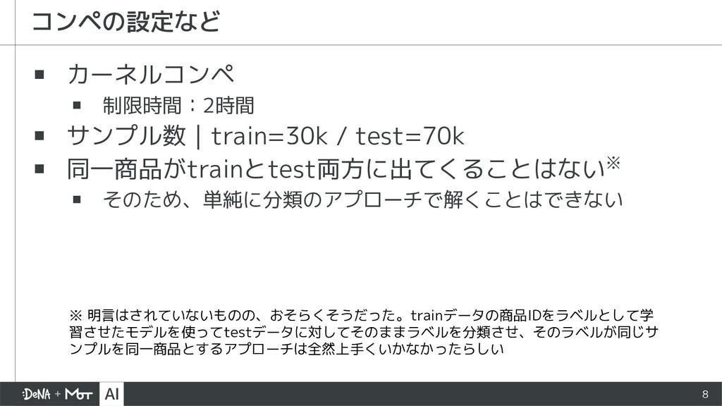 8 ▪ カーネルコンペ ▪ 制限時間:2時間 ▪ サンプル数 train=30k / test...