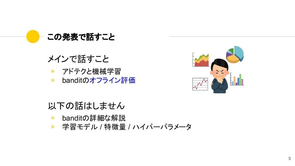 この発表で話すこと メインで話すこと ◉ アドテクと機械学習 ◉ banditのオフライン評価...